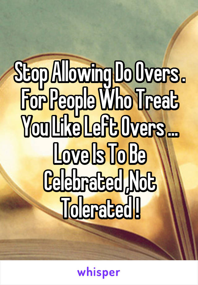 Stop Allowing Do Overs . For People Who Treat You Like Left Overs ... Love Is To Be Celebrated ,Not Tolerated !