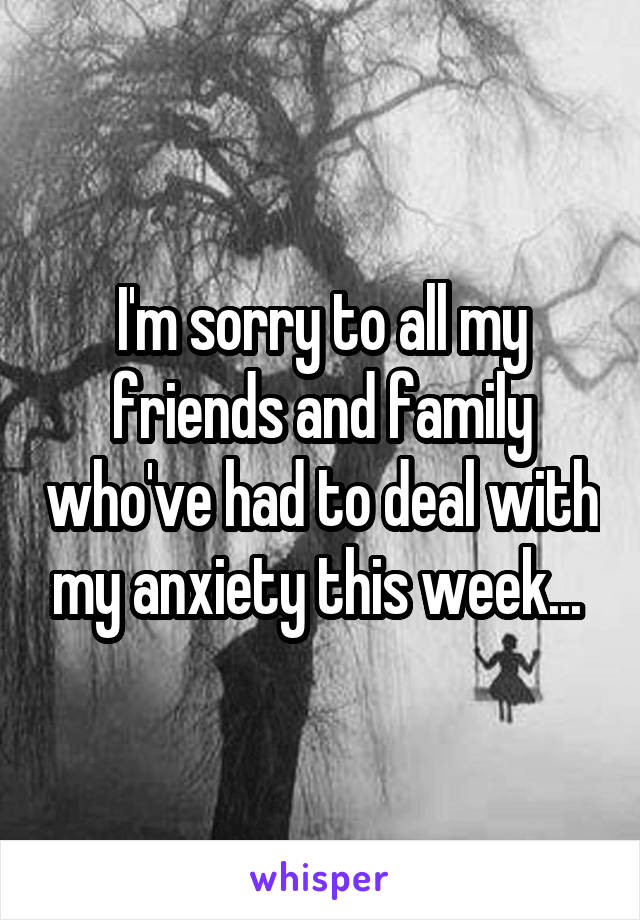 I'm sorry to all my friends and family who've had to deal with my anxiety this week...