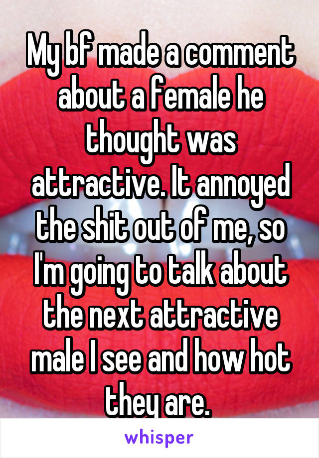 My bf made a comment about a female he thought was attractive. It annoyed the shit out of me, so I'm going to talk about the next attractive male I see and how hot they are.