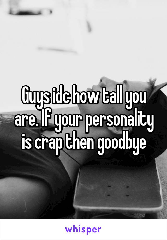 Guys idc how tall you are. If your personality is crap then goodbye