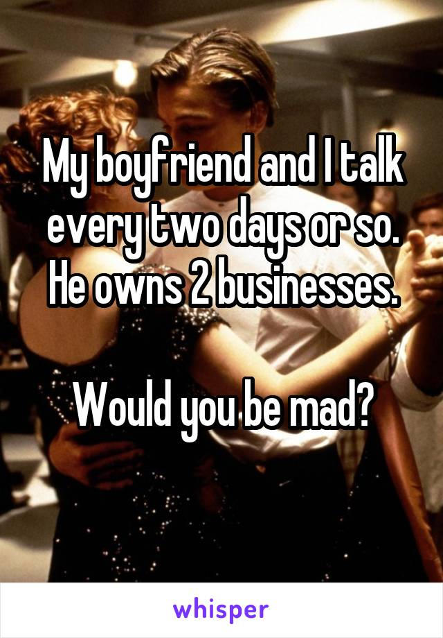 My boyfriend and I talk every two days or so. He owns 2 businesses.  Would you be mad?