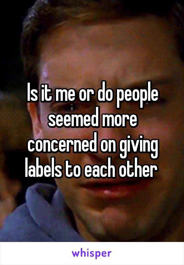 Is it me or do people seemed more concerned on giving labels to each other