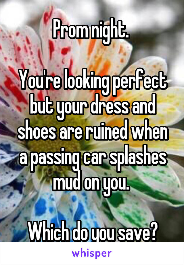 Prom night.   You're looking perfect but your dress and shoes are ruined when a passing car splashes mud on you.   Which do you save?