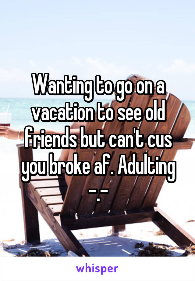 Wanting to go on a vacation to see old friends but can't cus you broke af. Adulting -.-