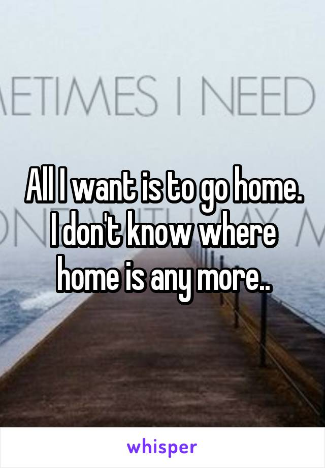 All I want is to go home. I don't know where home is any more..