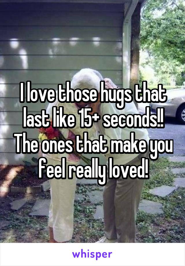 I love those hugs that last like 15+ seconds!! The ones that make you feel really loved!