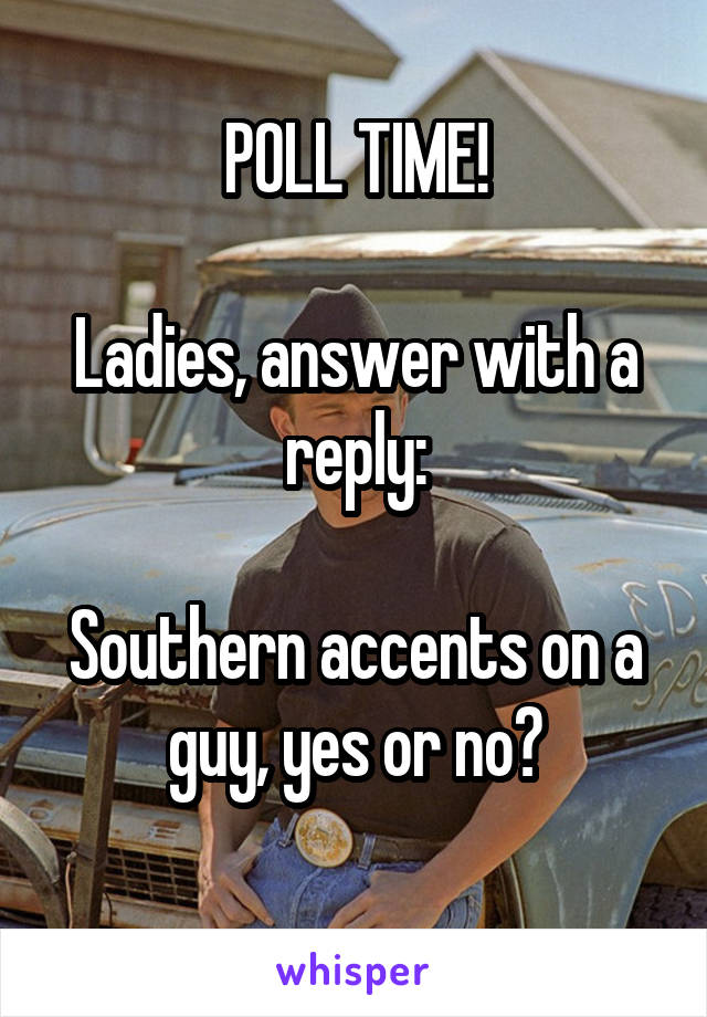POLL TIME!  Ladies, answer with a reply:  Southern accents on a guy, yes or no?