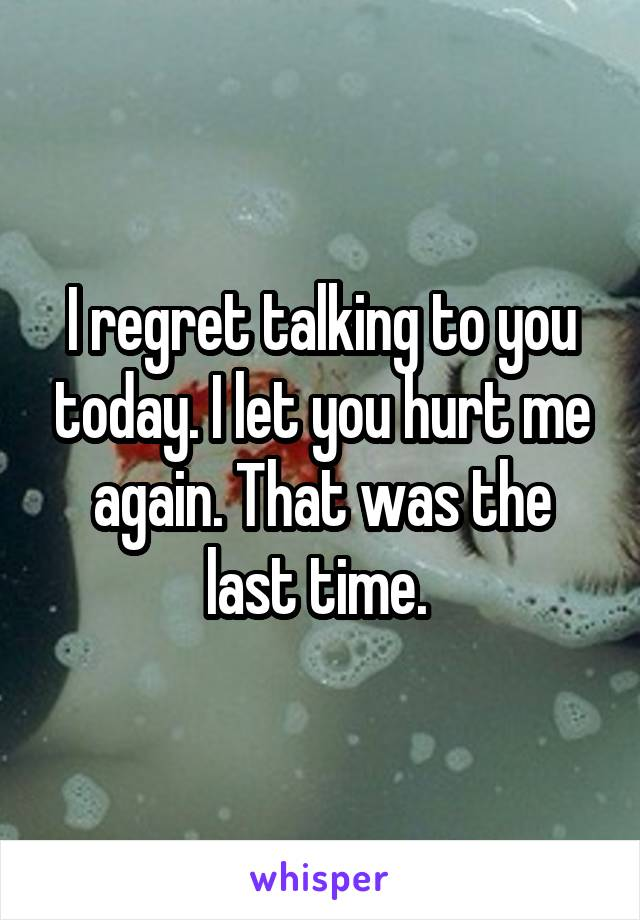 I regret talking to you today. I let you hurt me again. That was the last time.