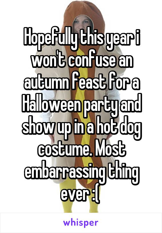 Hopefully this year i won't confuse an autumn feast for a Halloween party and show up in a hot dog costume. Most embarrassing thing ever :(
