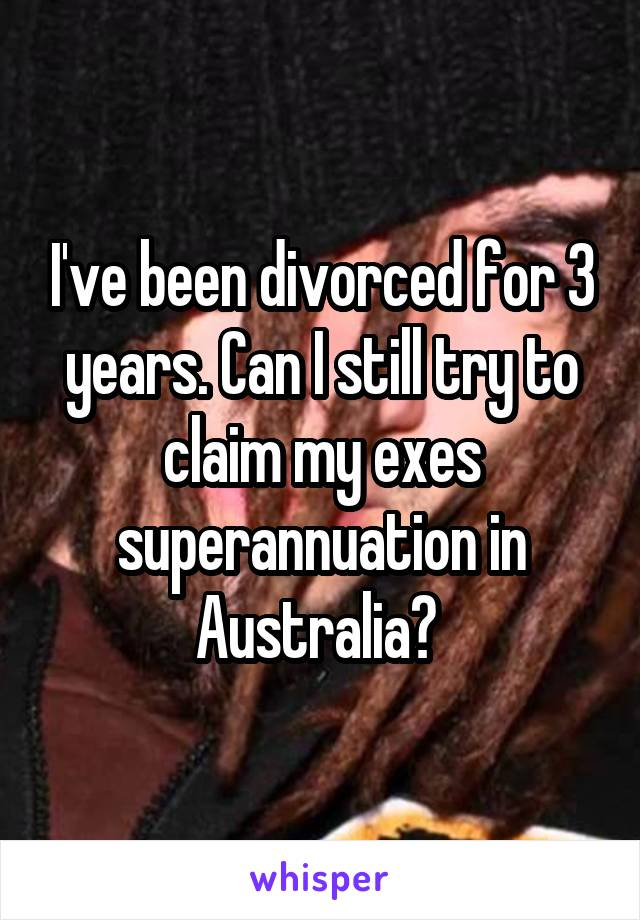 I've been divorced for 3 years. Can I still try to claim my exes superannuation in Australia?