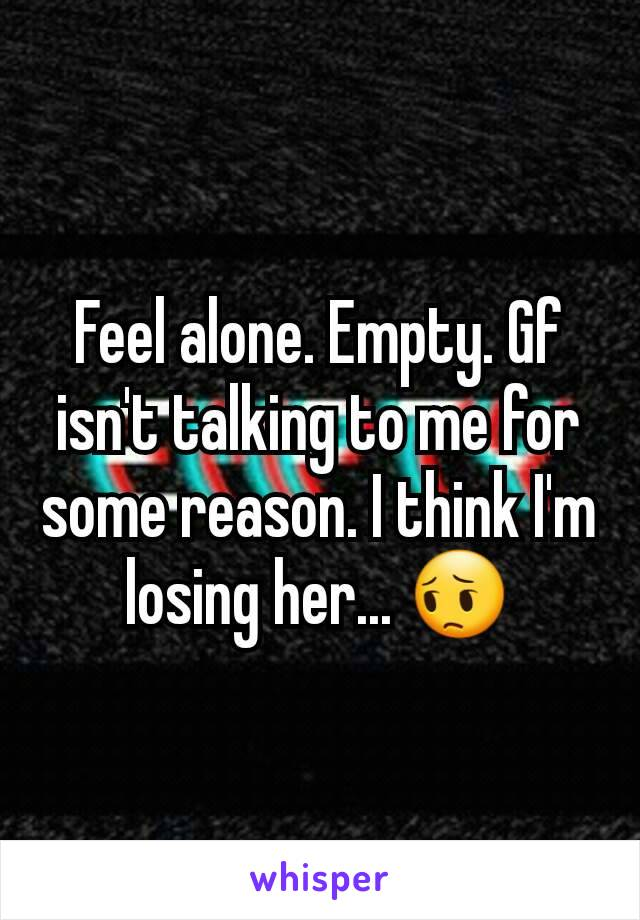 Feel alone. Empty. Gf isn't talking to me for some reason. I think I'm losing her... 😔