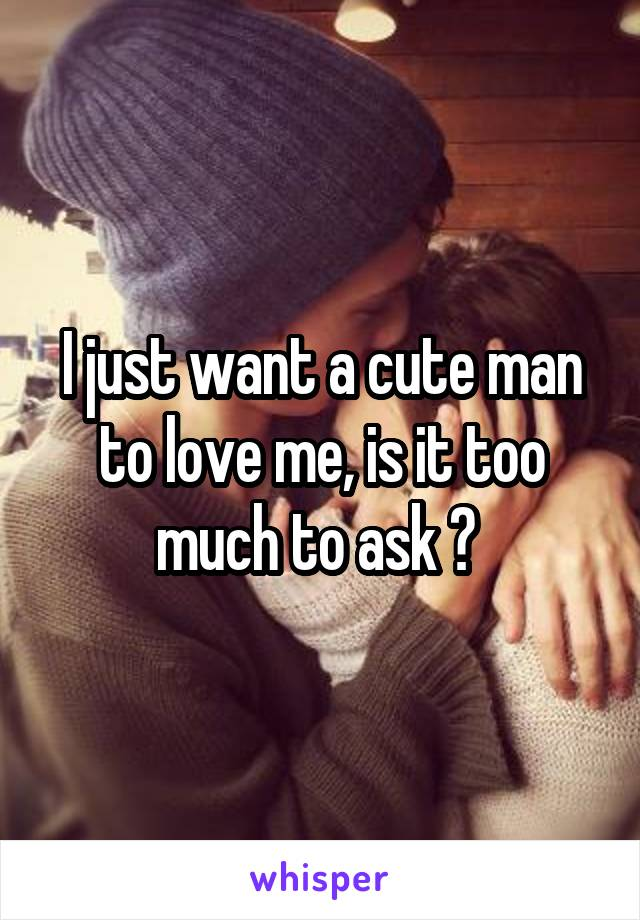 I just want a cute man to love me, is it too much to ask ?