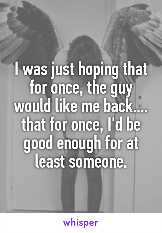 I was just hoping that for once, the guy would like me back.... that for once, I'd be good enough for at least someone.