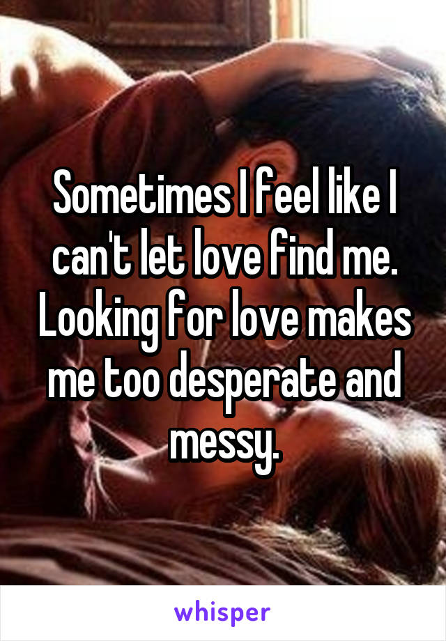 Sometimes I feel like I can't let love find me. Looking for love makes me too desperate and messy.