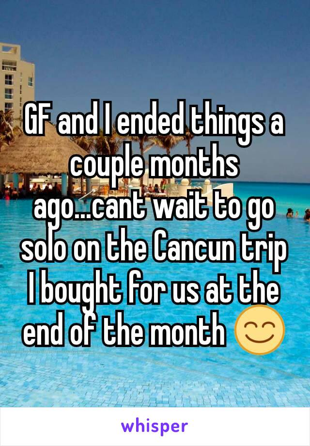 GF and I ended things a couple months ago...cant wait to go solo on the Cancun trip I bought for us at the end of the month 😊