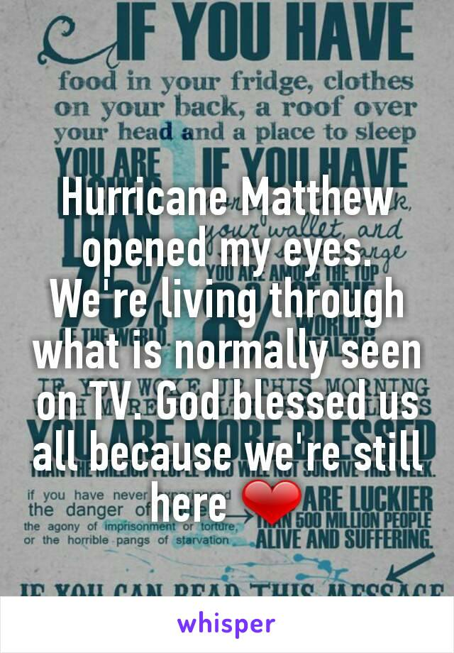 Hurricane Matthew opened my eyes. We're living through what is normally seen on TV. God blessed us all because we're still here ❤