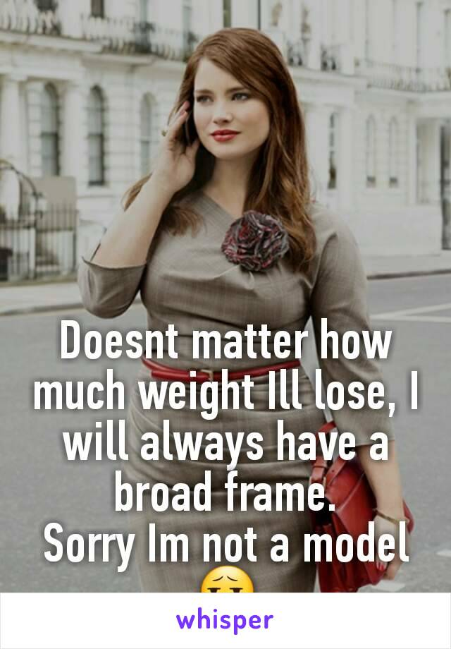 Doesnt matter how much weight Ill lose, I will always have a broad frame. Sorry Im not a model 😧