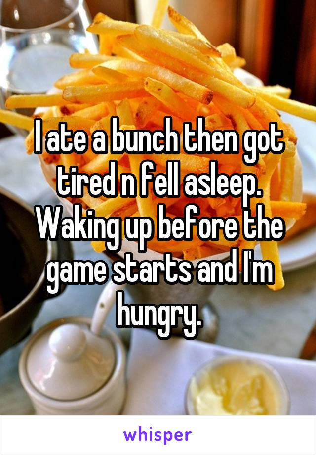 I ate a bunch then got tired n fell asleep. Waking up before the game starts and I'm hungry.