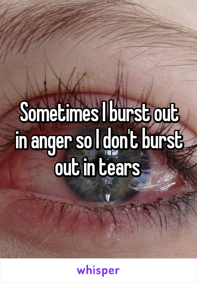 Sometimes I burst out in anger so I don't burst out in tears