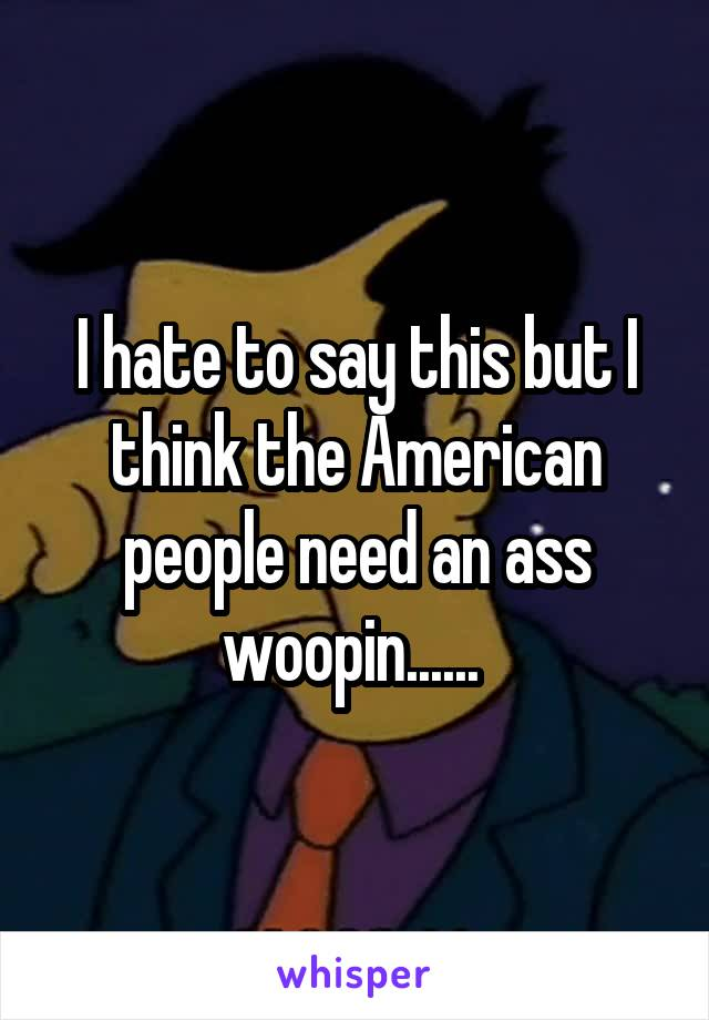 I hate to say this but I think the American people need an ass woopin......