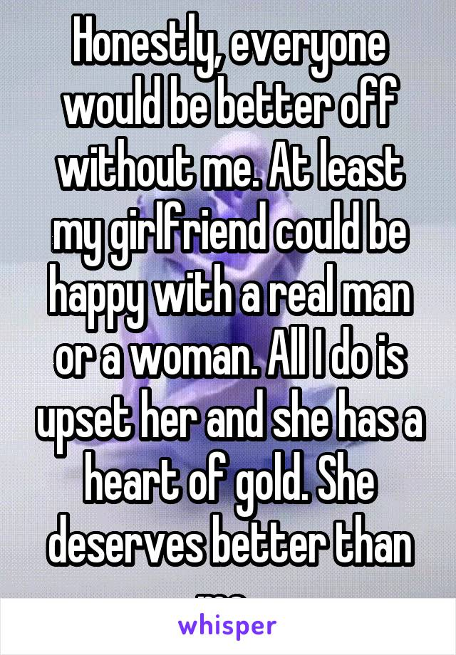 Honestly, everyone would be better off without me. At least my girlfriend could be happy with a real man or a woman. All I do is upset her and she has a heart of gold. She deserves better than me.