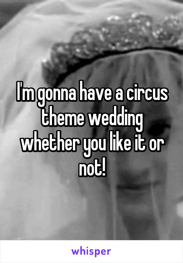 I'm gonna have a circus theme wedding whether you like it or not!
