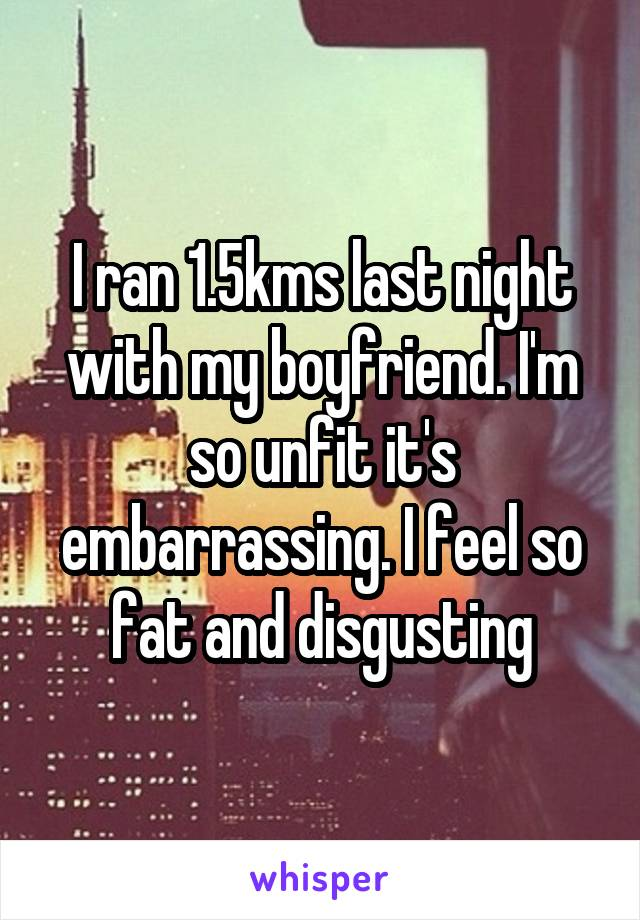 I ran 1.5kms last night with my boyfriend. I'm so unfit it's embarrassing. I feel so fat and disgusting