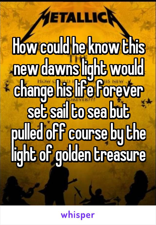 How could he know this new dawns light would change his life forever set sail to sea but pulled off course by the light of golden treasure