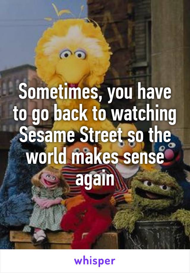 Sometimes, you have to go back to watching Sesame Street so the world makes sense again