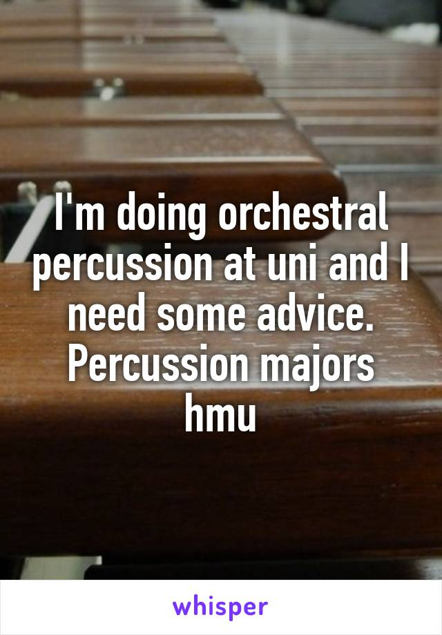 I'm doing orchestral percussion at uni and I need some advice. Percussion majors hmu