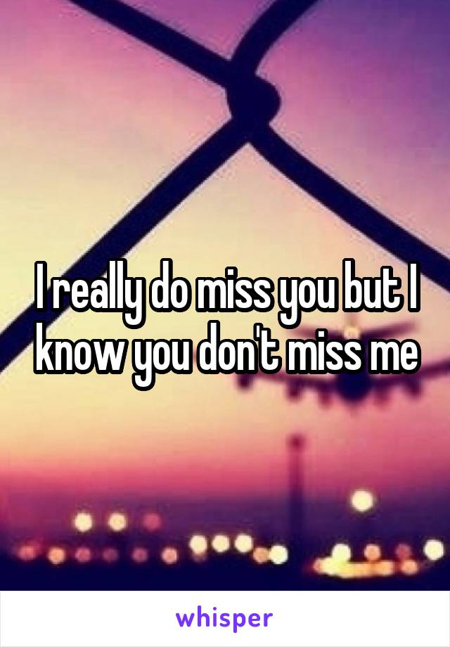 I really do miss you but I know you don't miss me
