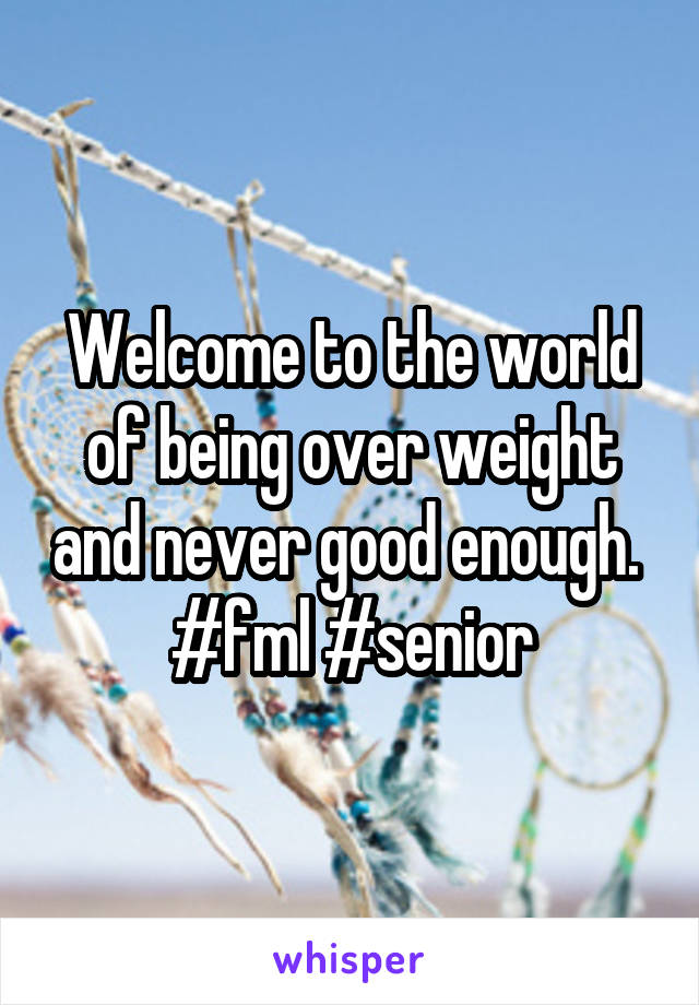 Welcome to the world of being over weight and never good enough.  #fml #senior