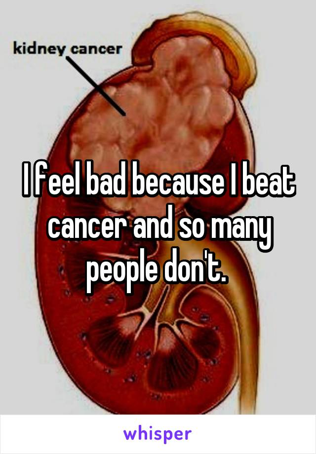 I feel bad because I beat cancer and so many people don't.
