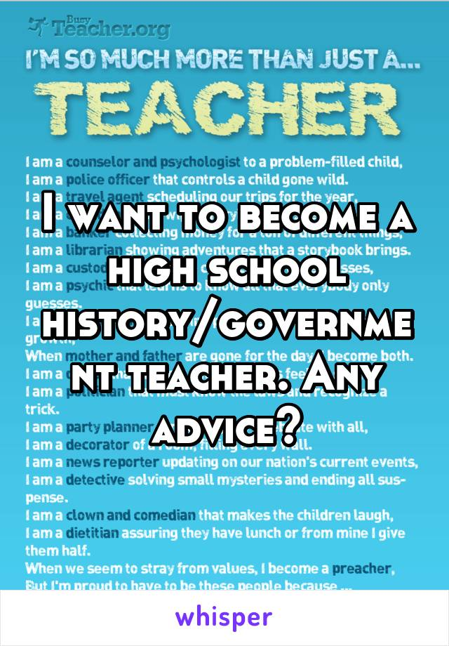 I want to become a high school history/government teacher. Any advice?