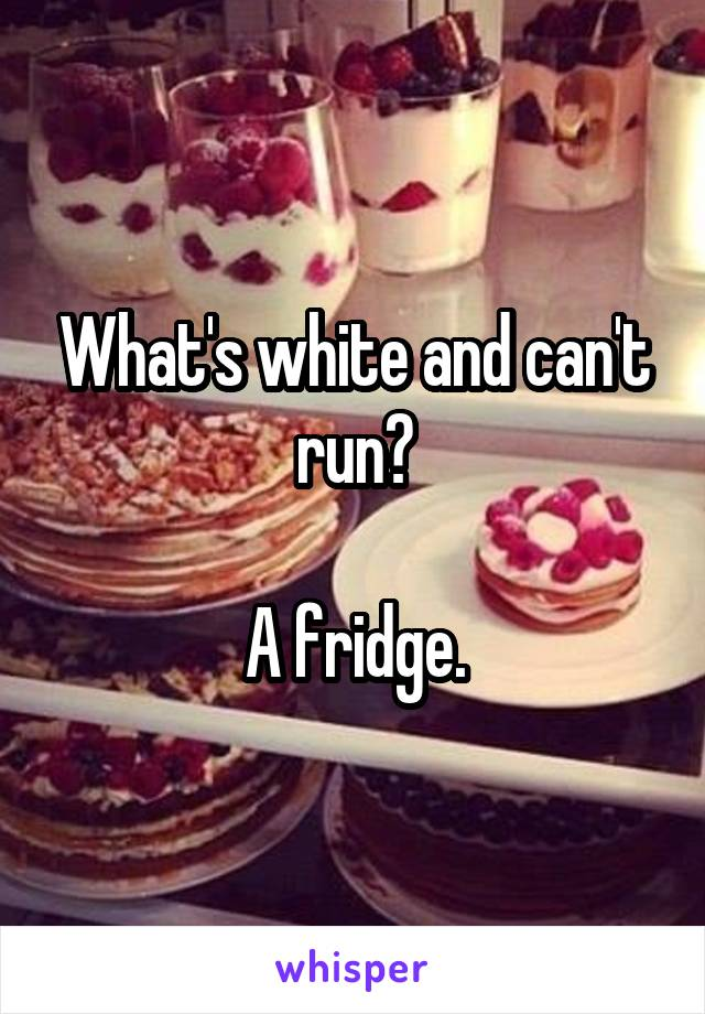 What's white and can't run?  A fridge.