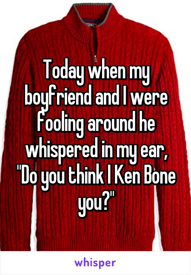 """Today when my boyfriend and I were fooling around he whispered in my ear, """"Do you think I Ken Bone you?"""""""