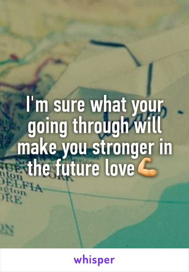 I'm sure what your going through will make you stronger in the future love💪