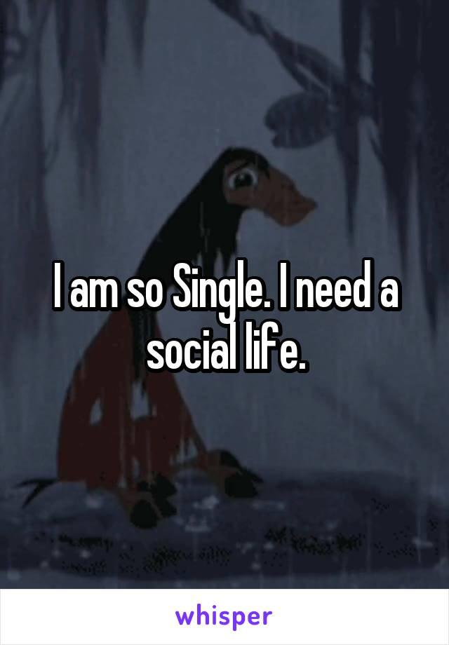 I am so Single. I need a social life.