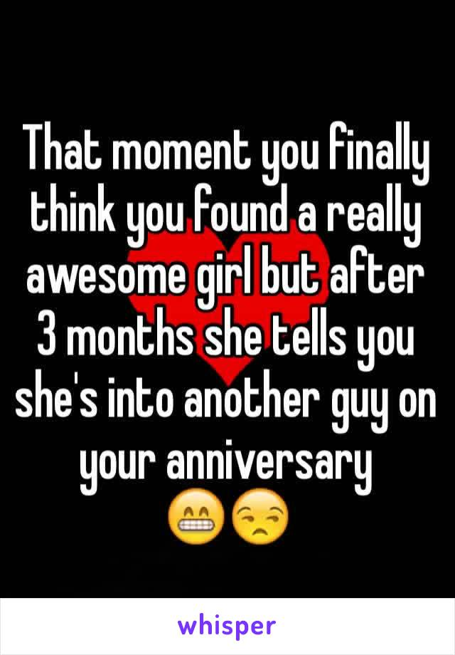 That moment you finally think you found a really awesome girl but after 3 months she tells you she's into another guy on your anniversary  😁😒