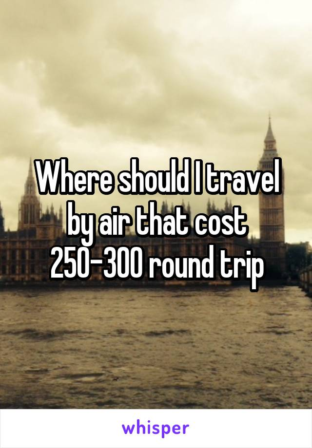 Where should I travel by air that cost 250-300 round trip
