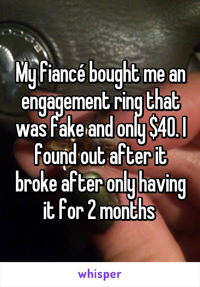 My fiancé bought me an engagement ring that was fake and only $40. I found out after it broke after only having it for 2 months