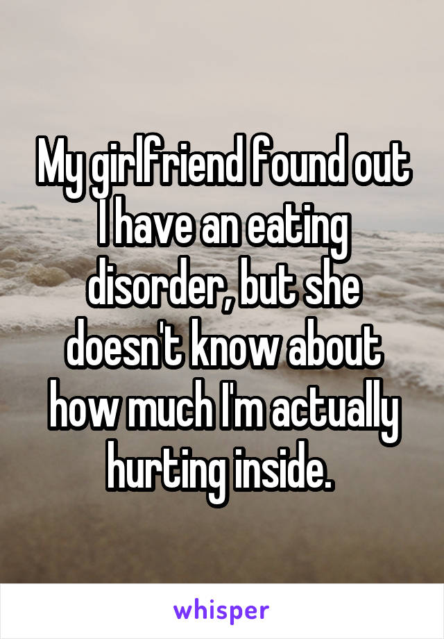 My girlfriend found out I have an eating disorder, but she doesn't know about how much I'm actually hurting inside.