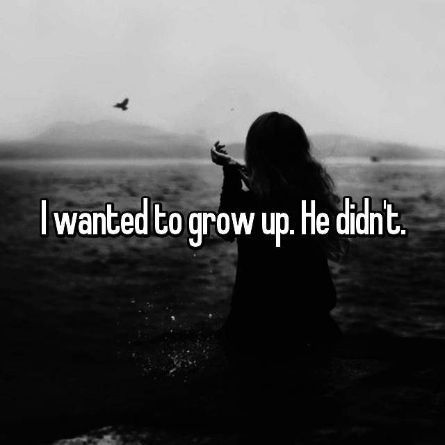 I wanted to grow up. He didn't.