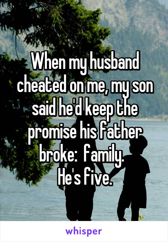 When my husband cheated on me, my son said he'd keep the promise his father broke:  family.   He's five.