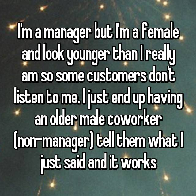 I'm a manager but I'm a female and look younger than I really am so some customers don't listen to me. I just end up having an older male coworker (non-manager) tell them what I just said and it works
