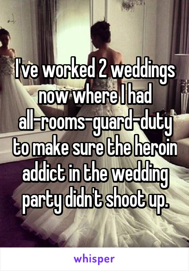 I've worked 2 weddings now where I had all-rooms-guard-duty to make sure the heroin addict in the wedding party didn't shoot up.