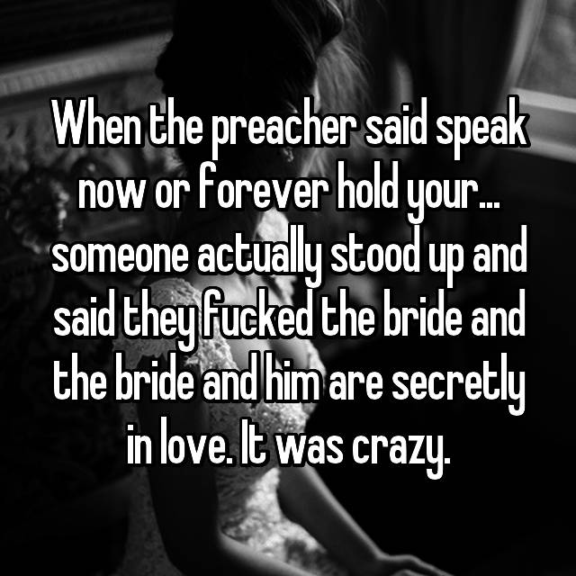 When the preacher said speak now or forever hold your... someone actually stood up and said they fucked the bride and the bride and him are secretly in love. It was crazy.