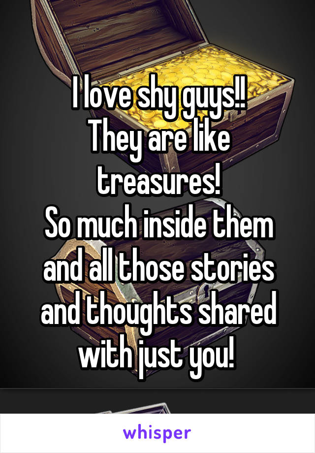 I love shy guys!! They are like treasures! So much inside them and all those stories and thoughts shared with just you!