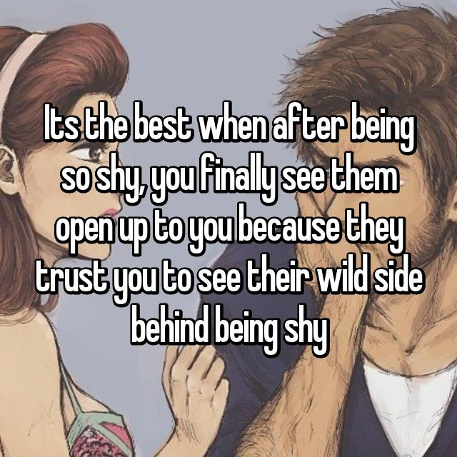Its the best when after being so shy, you finally see them open up to you because they trust you to see their wild side behind being shy