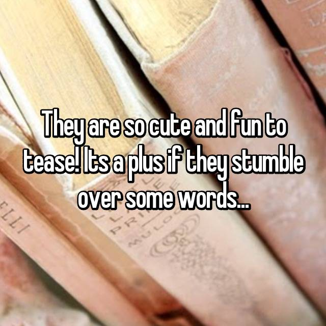 They are so cute and fun to tease! Its a plus if they stumble over some words...